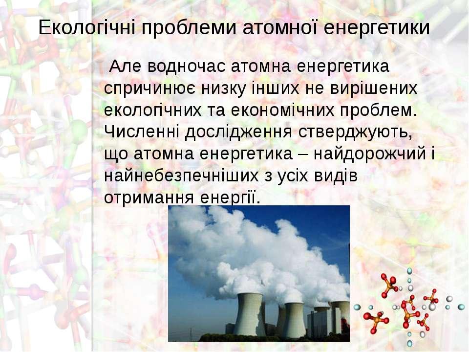 Екологічні проблеми атомної енергетики Але водночас атомна енергетика спричин...
