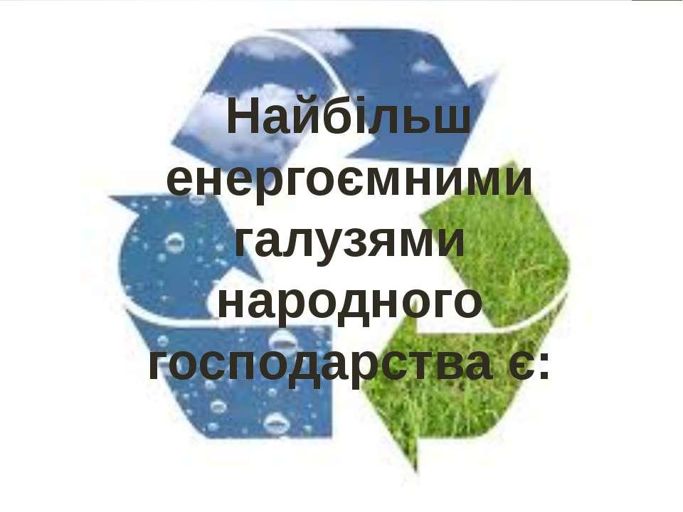 Найбільш енергоємними галузями народного господарства є: