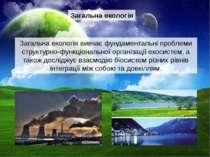 Загальна екологія Загальна екологія вивчає фундаментальні проблеми структурно...