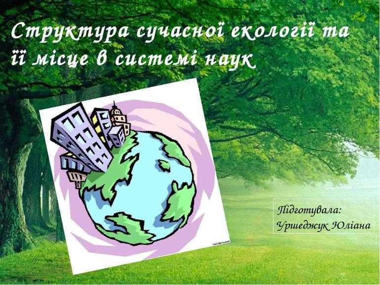 Структура сучасної екології та її місце в системі наук Підготувала: Уршеджук ...