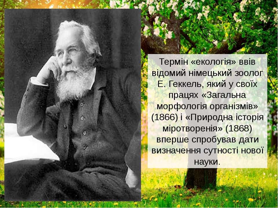 Термін «екологія» ввів відомий німецький зоолог Е. Геккель, який у своїх прац...
