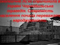 Екологічне лихо спричинила в Україні Чорнобильська трагедія. Смертність насел...