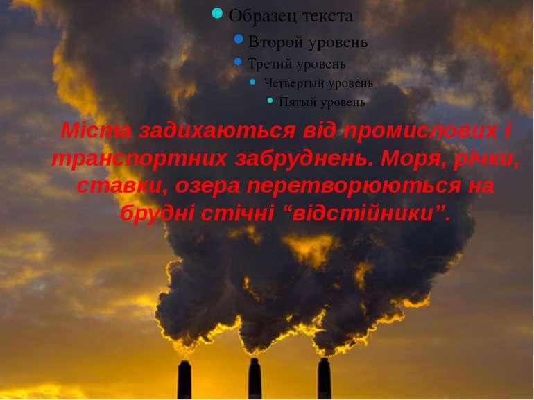 Міста задихаються від промислових і транспортних забруднень. Моря, річки, ста...