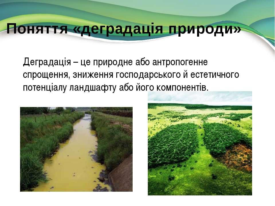 Поняття «деградація природи» Деградація – це природне або антропогенне спроще...