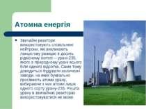 Атомна енергія Звичайні реактори використовують сповільнені нейтрони, які вик...