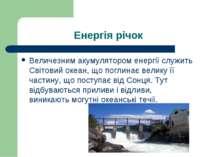Енергія річок Величезним акумулятором енергії служить Світовий океан, що погл...