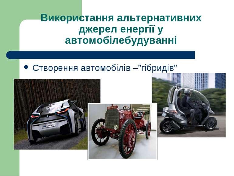Використання альтернативних джерел енергії у автомобілебудуванні Створення ав...