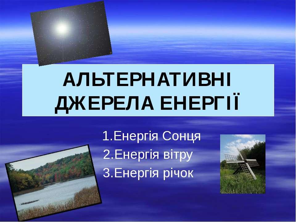 1.Енергія Сонця 2.Енергія вітру 3.Енергія річок АЛЬТЕРНАТИВНІ ДЖЕРЕЛА ЕНЕРГІЇ
