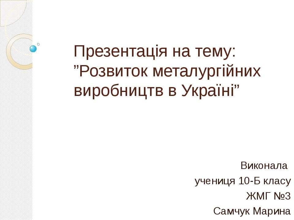 """Презентація на тему: """"Розвиток металургійних виробництв в Україні"""" Виконала у..."""