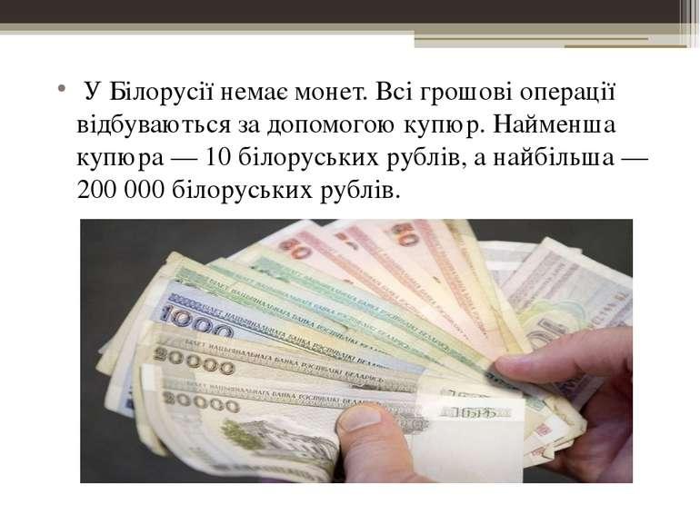У Білорусії немає монет. Всі грошові операції відбуваються за допомогою купюр...