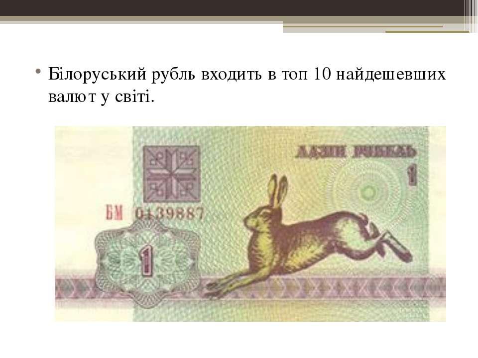 Білоруський рубль входить в топ 10 найдешевших валют у світі.