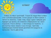 клімат Клімат на Малі тропічний.Тільки на півдні Малі клімат стає субекватор...