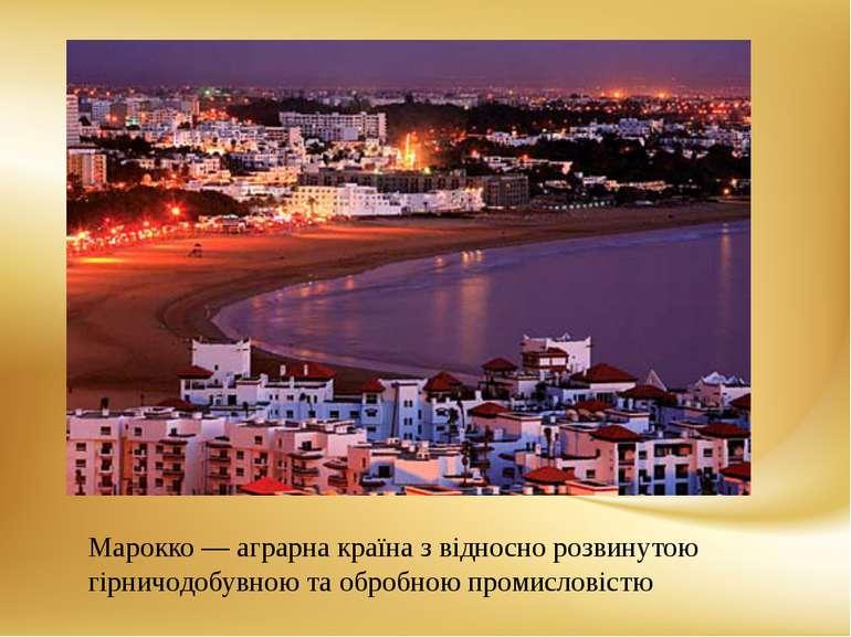 Марокко— аграрна країна з відносно розвинутою гірничодобувною та обробною пр...