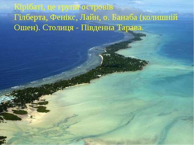 Кірібаті, це групи островів Гілберта,Фенікс,Лайн, о.Банаба(колишній Ошен)...