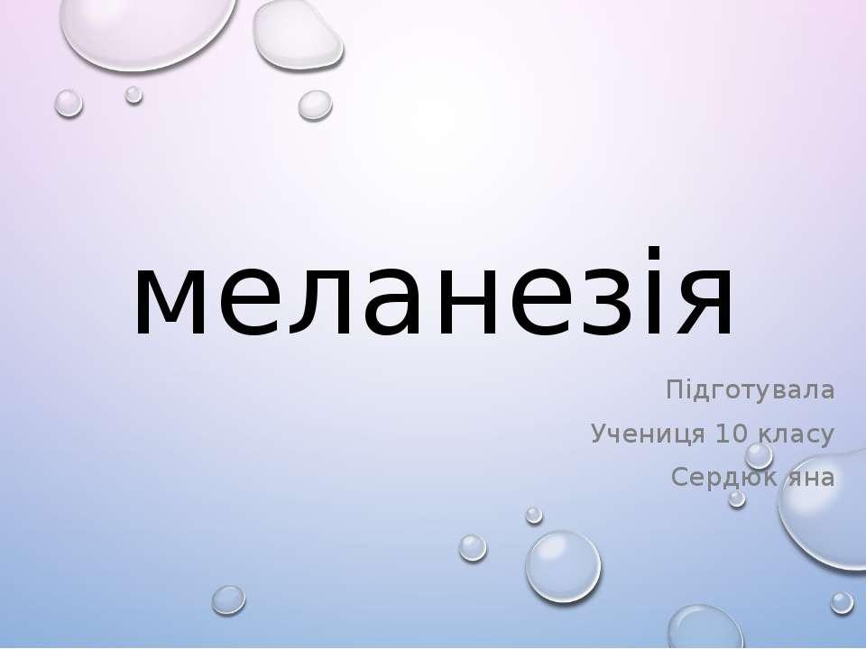 меланезія Підготувала Учениця 10 класу Сердюк яна