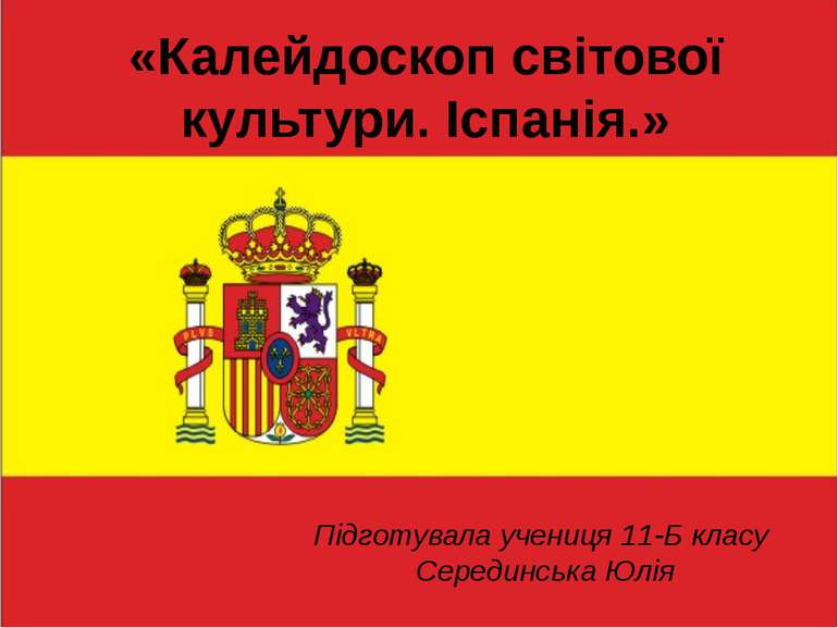 «Калейдоскоп світової культури. Іспанія.» Підготувала учениця 11-Б класу Сере...