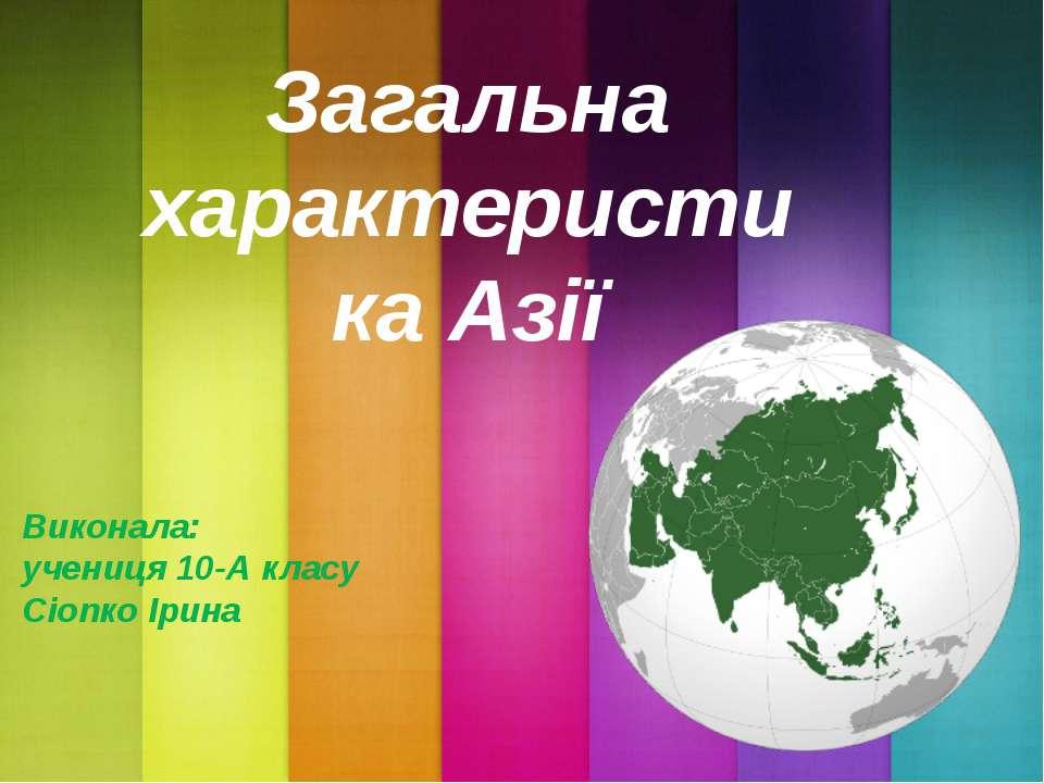 Загальна характеристика Азії Виконала: учениця 10-А класу Сіопко Ірина