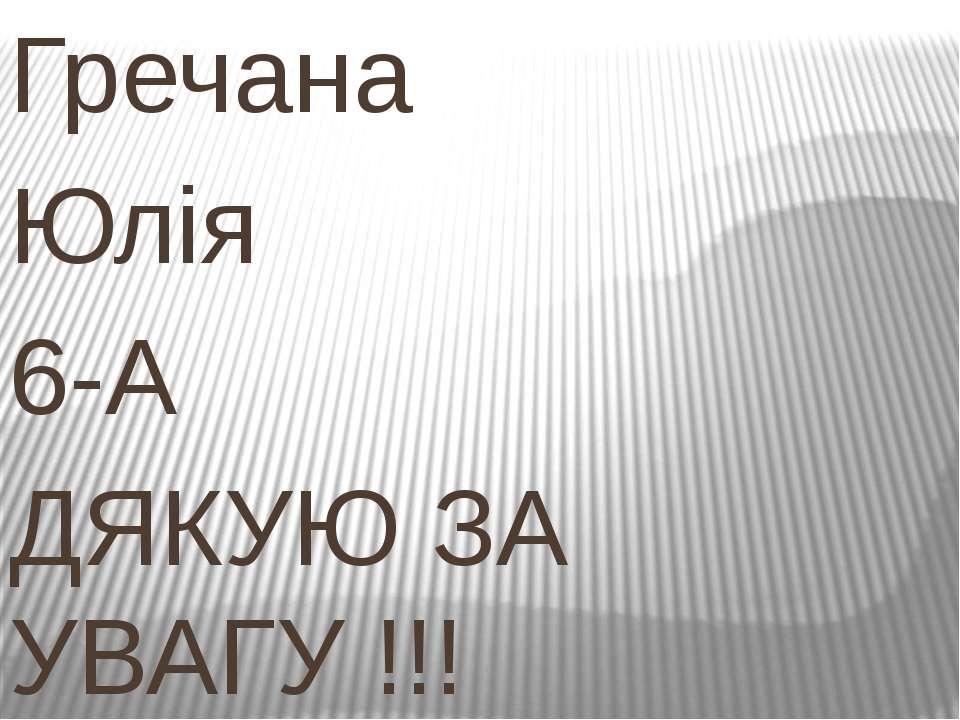 Гречана Юлія 6-А ДЯКУЮ ЗА УВАГУ !!!