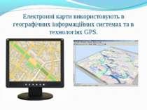 Електронні карти використовують в географічних інформаційних системах та в те...