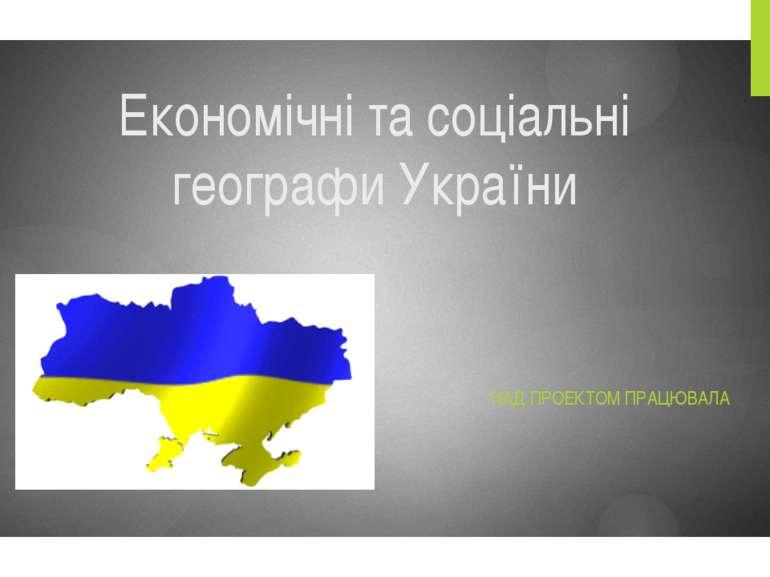 Економічні та соціальні географи України НАД ПРОЕКТОМ ПРАЦЮВАЛА