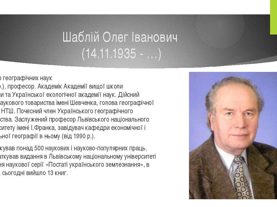 Шаблій Олег Іванович (14.11.1935 - …) Доктор географічних наук (1978р.),про...