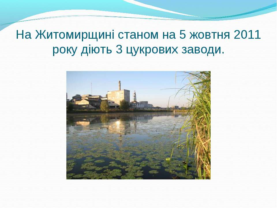 На Житомирщині станом на 5 жовтня 2011 року діють 3 цукрових заводи.