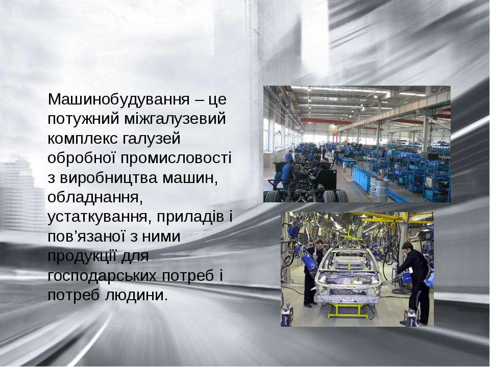Машинобудування – це потужний міжгалузевий комплекс галузей обробної промисло...