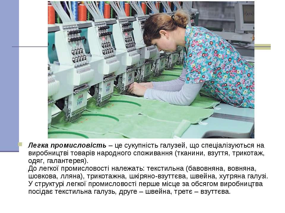 Легка промисловість – це сукупність галузей, що спеціалізуються на виробництв...