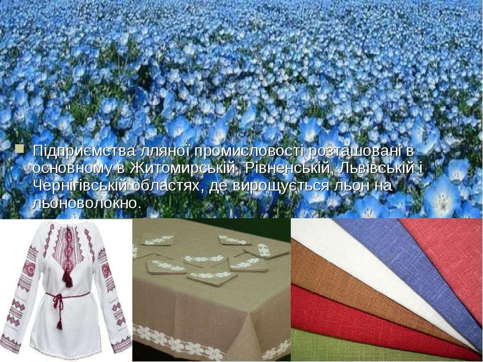 Підприємства лляної промисловості розташовані в основному в Житомирській, Рів...