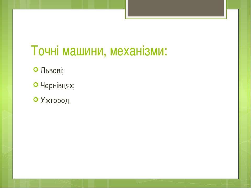 Точні машини, механізми: Львові; Чернівцях; Ужгороді