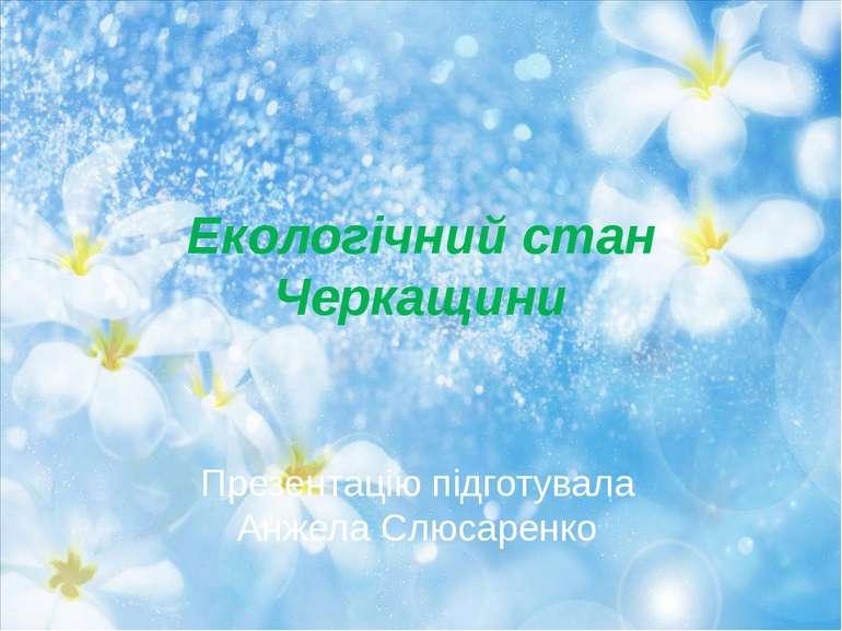 Екологічний стан Черкащини Презентацію підготувала Анжела Слюсаренко
