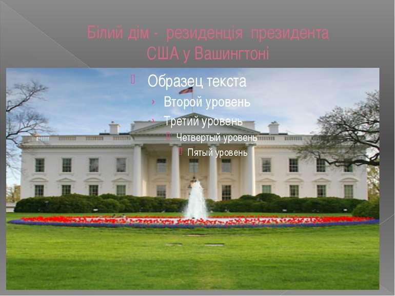 Білий дім - резиденція президента СШАуВашингтоні