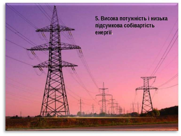 5. Висока потужність і низька підсумкова собівартість енергії.