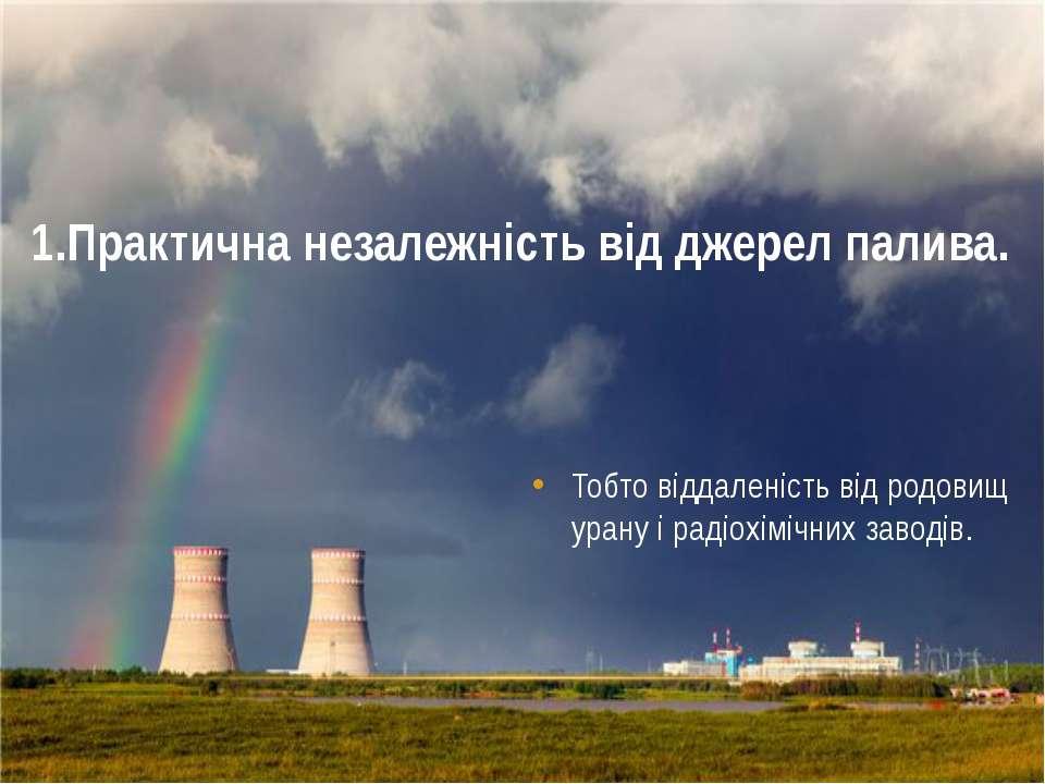 1.Практична незалежність від джерел палива. Тобто віддаленість від родовищ ур...