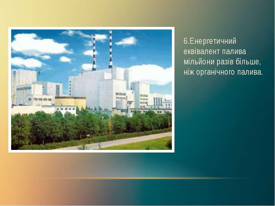 6.Енергетичний еквівалент палива мільйони разів більше, ніж органічного палива.