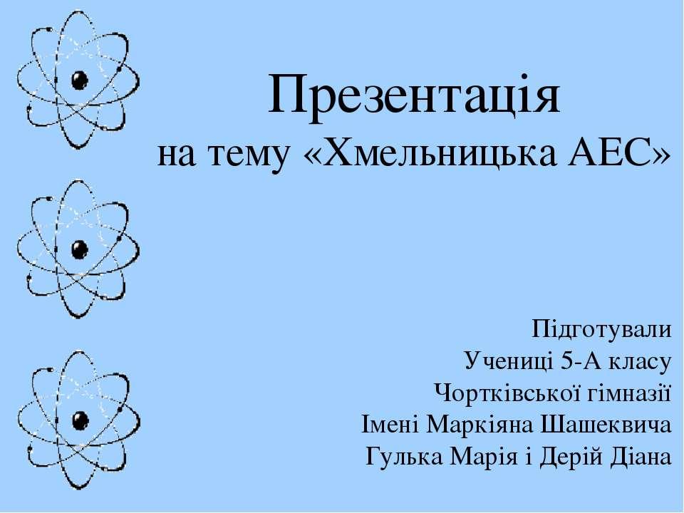 Презентація на тему «Хмельницька АЕС» Підготували Учениці 5-А класу Чортківсь...