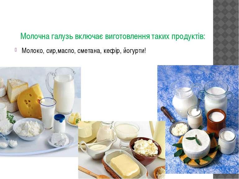 Молочна галузь включає виготовлення таких продуктів: Молоко, сир,масло, смета...