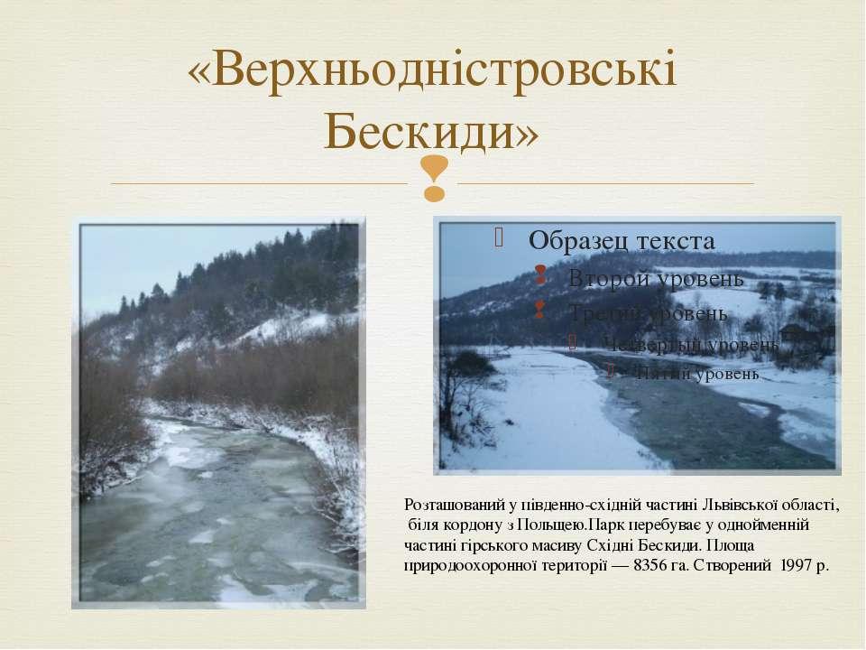 «Верхньодністровські Бескиди» Розташований у південно-східній частині Львівсь...