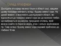 Склад літосфери Дослідити літосферу можна тільки в області суші, завдяки цьом...