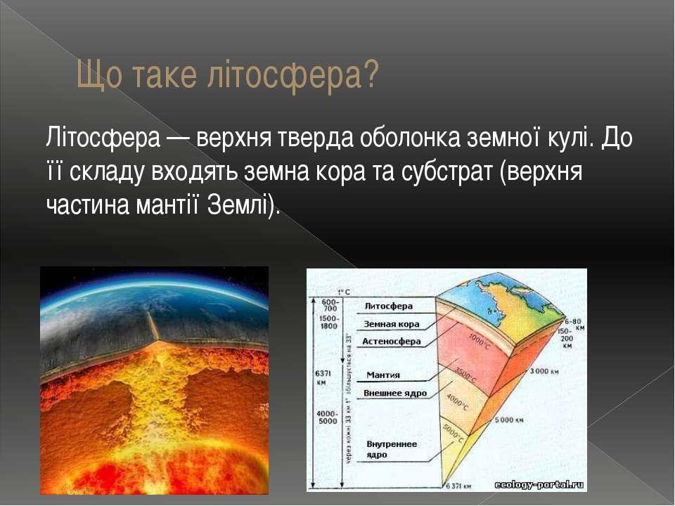 Що таке літосфера? Літосфера — верхня тверда оболонка земної кулі. До її скла...