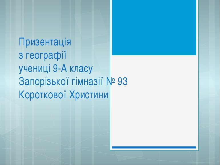 Призентація з географії учениці 9-А класу Запорізької гімназії № 93 Коротково...
