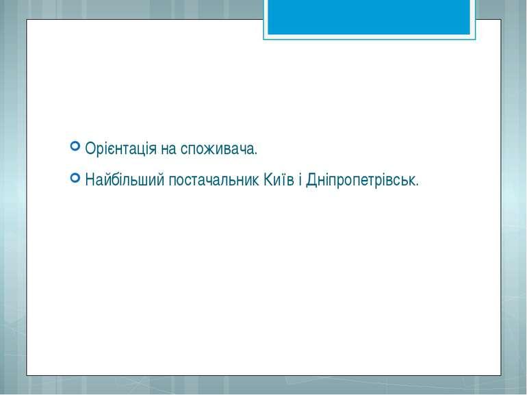 Орієнтація на споживача. Найбільший постачальник Київ і Дніпропетрівськ.