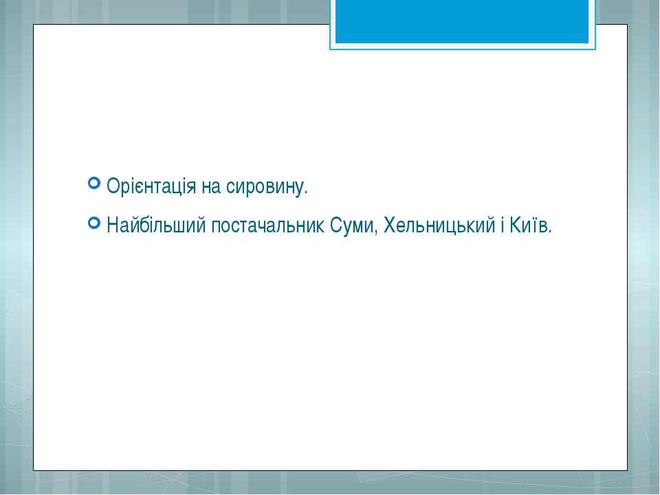 Орієнтація на сировину. Найбільший постачальник Суми, Хельницький і Київ.
