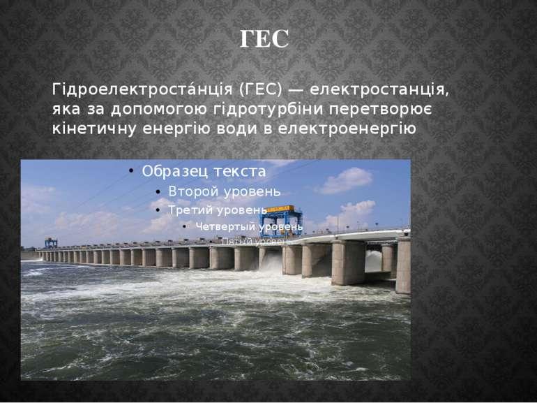 ГЕС Гідроелектроста нція (ГЕС) — електростанція, яка за допомогою гідротурбін...