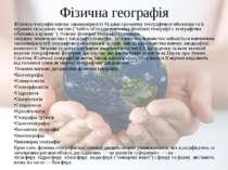 Фізична географія Фізична географіявивчає закономірності будови і розвитку г...