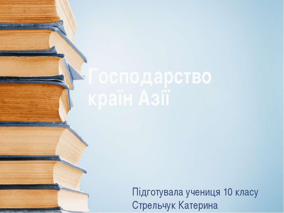 Господарство країн Азії Підготувала учениця 10 класу Стрельчук Катерина