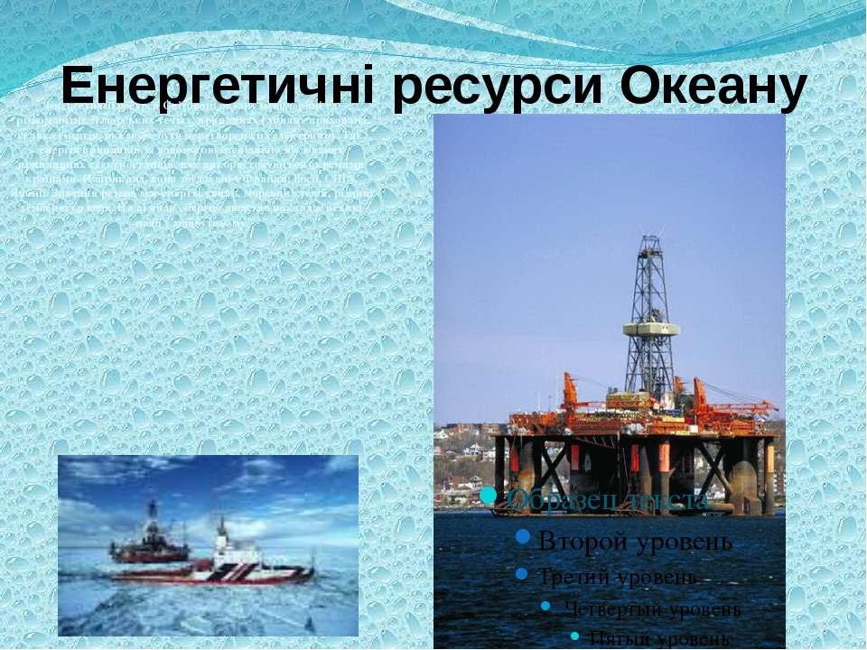 Енергетичні ресурси Океану Енергетичні ресурси Світового океану невичерпні та...