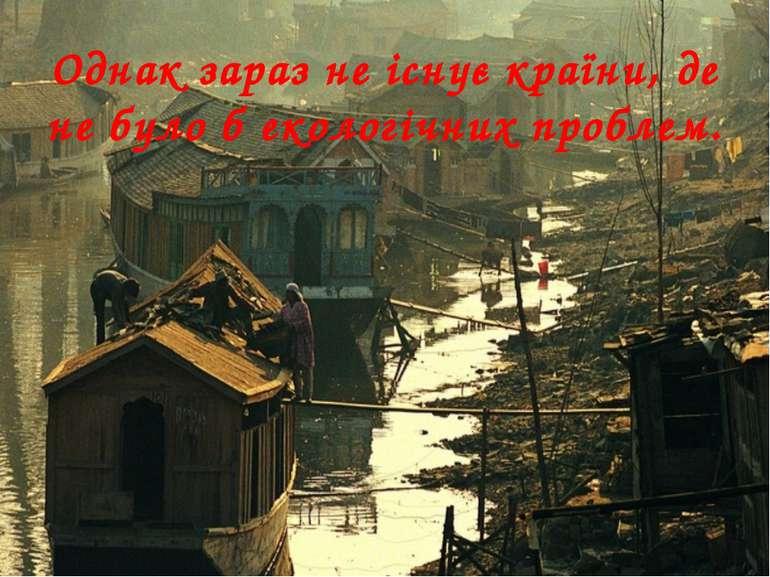 Однак зараз не існує країни, де не було б екологічних проблем.