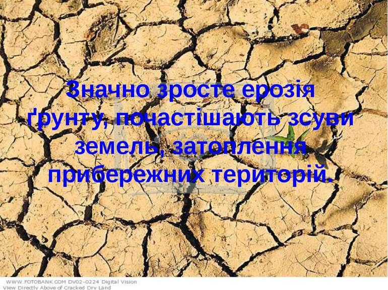 Значно зросте ерозія ґрунту, почастішають зсуви земель, затоплення прибережни...