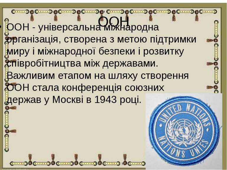 ООН ООН - універсальна міжнародна організація, створена з метою підтримки мир...